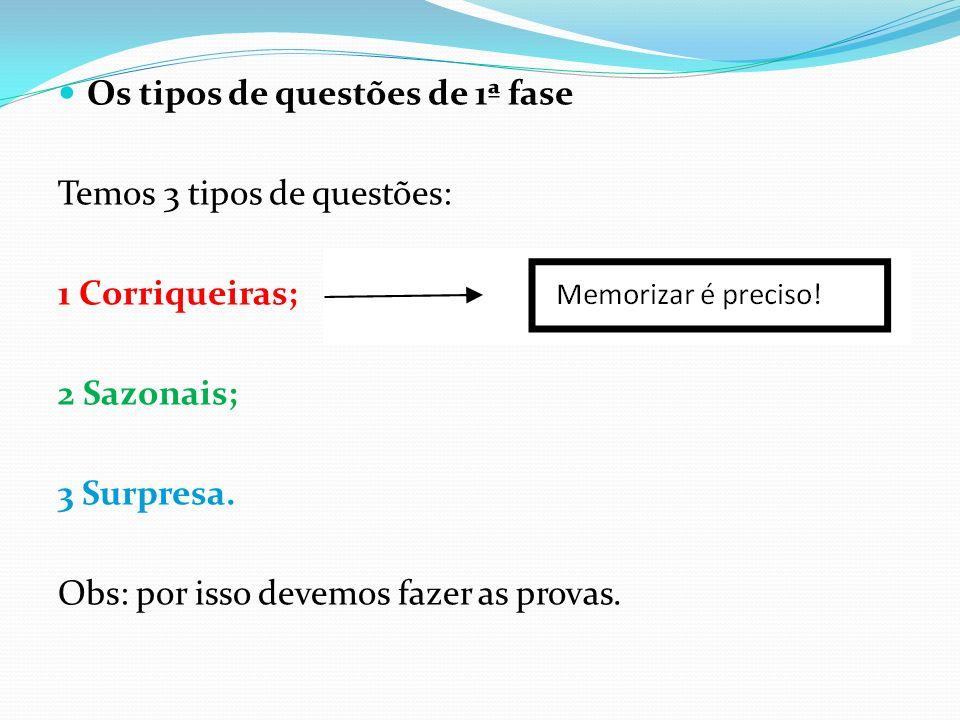 Os tipos de questões de 1ª fase Temos 3 tipos de questões: 1 Corriqueiras; 2 Sazonais; 3 Surpresa. Obs: por isso devemos fazer as provas.