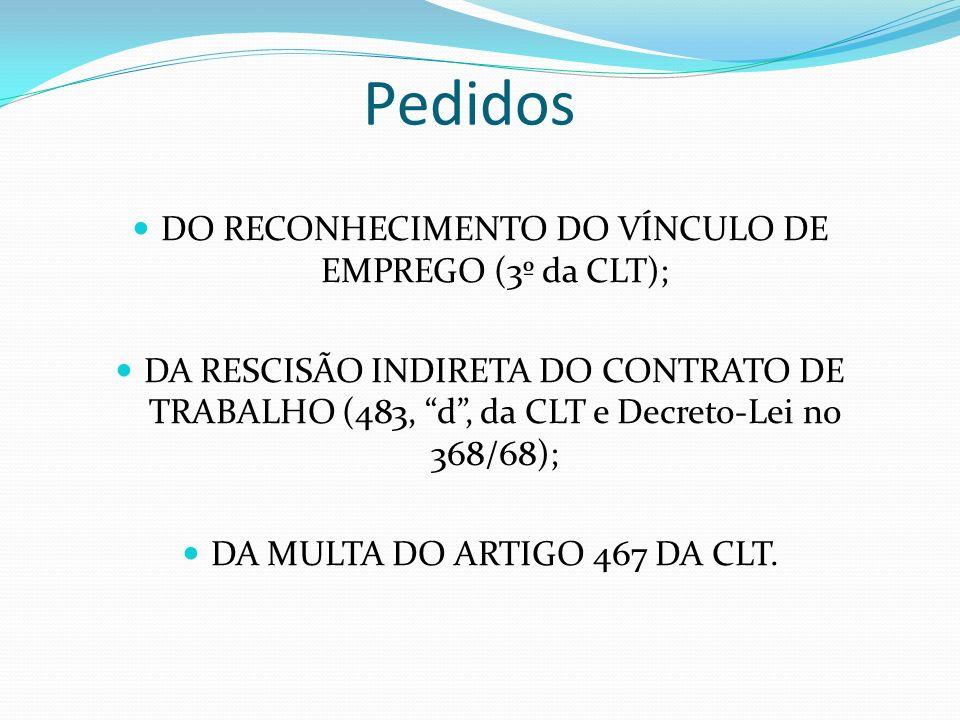 Pedidos DO RECONHECIMENTO DO VÍNCULO DE EMPREGO (3º da CLT); DA RESCISÃO INDIRETA DO CONTRATO DE TRABALHO (483, d, da CLT e Decreto-Lei no 368/68); DA