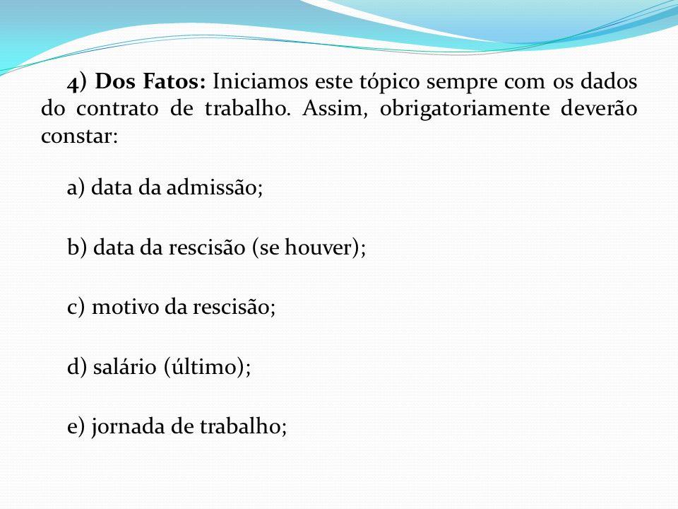 4) Dos Fatos: Iniciamos este tópico sempre com os dados do contrato de trabalho. Assim, obrigatoriamente deverão constar: a) data da admissão; b) data