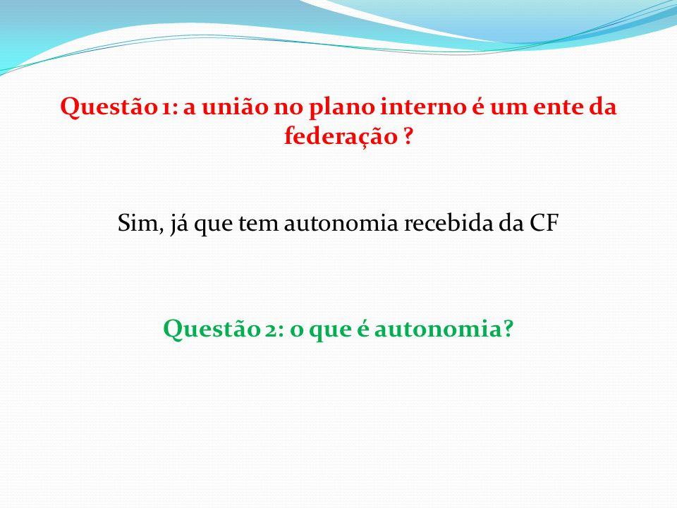 Questão 1: a união no plano interno é um ente da federação ? Sim, já que tem autonomia recebida da CF Questão 2: o que é autonomia?