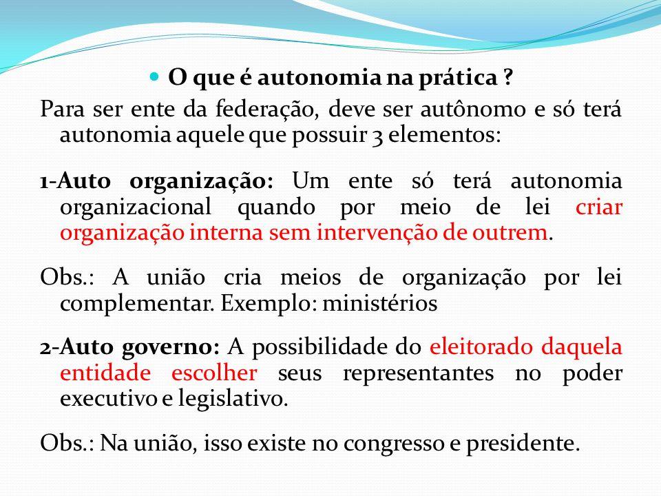O que é autonomia na prática ? Para ser ente da federação, deve ser autônomo e só terá autonomia aquele que possuir 3 elementos: 1-Auto organização: U