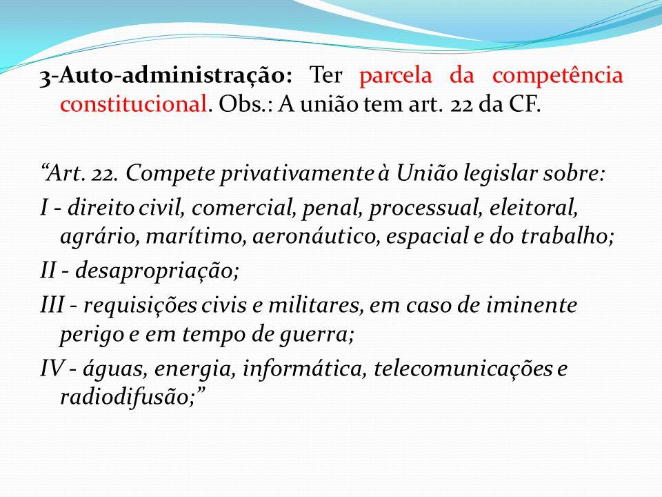 3-Auto-administração: Ter parcela da competência constitucional. Obs.: A união tem art. 22 da CF. Art. 22. Compete privativamente à União legislar sob
