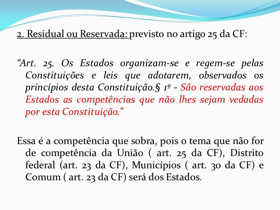 2. Residual ou Reservada: previsto no artigo 25 da CF: Art. 25. Os Estados organizam-se e regem-se pelas Constituições e leis que adotarem, observados
