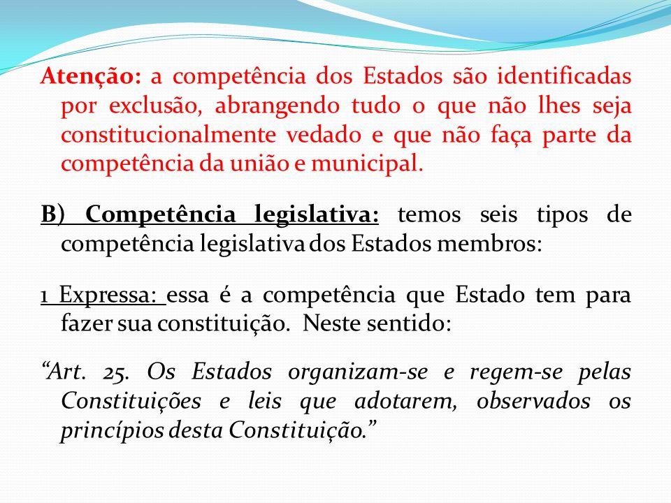 Atenção: a competência dos Estados são identificadas por exclusão, abrangendo tudo o que não lhes seja constitucionalmente vedado e que não faça parte