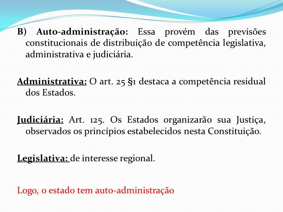 B) Auto-administração: Essa provém das previsões constitucionais de distribuição de competência legislativa, administrativa e judiciária. Administrati
