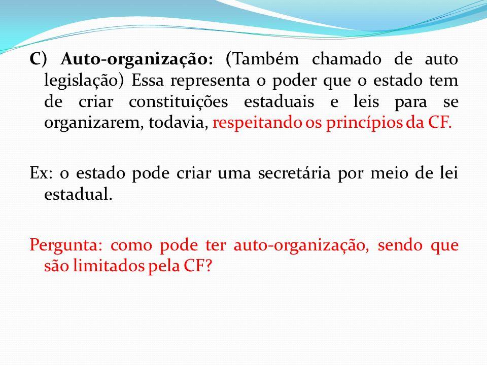 C) Auto-organização: (Também chamado de auto legislação) Essa representa o poder que o estado tem de criar constituições estaduais e leis para se orga