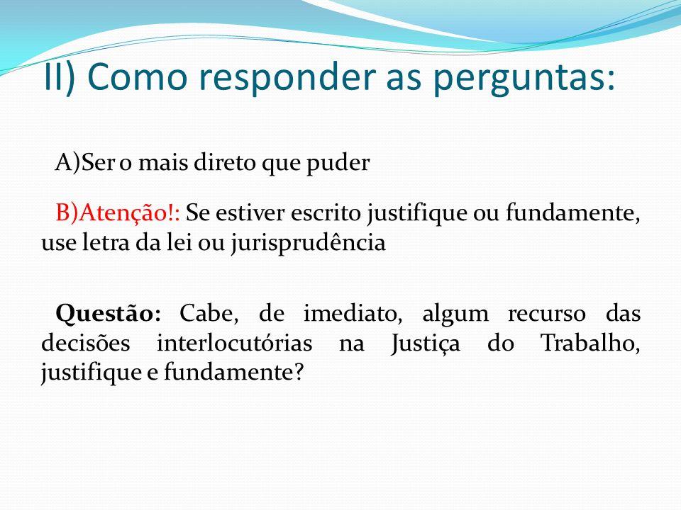 II) Como responder as perguntas: A)Ser o mais direto que puder B)Atenção!: Se estiver escrito justifique ou fundamente, use letra da lei ou jurisprudê