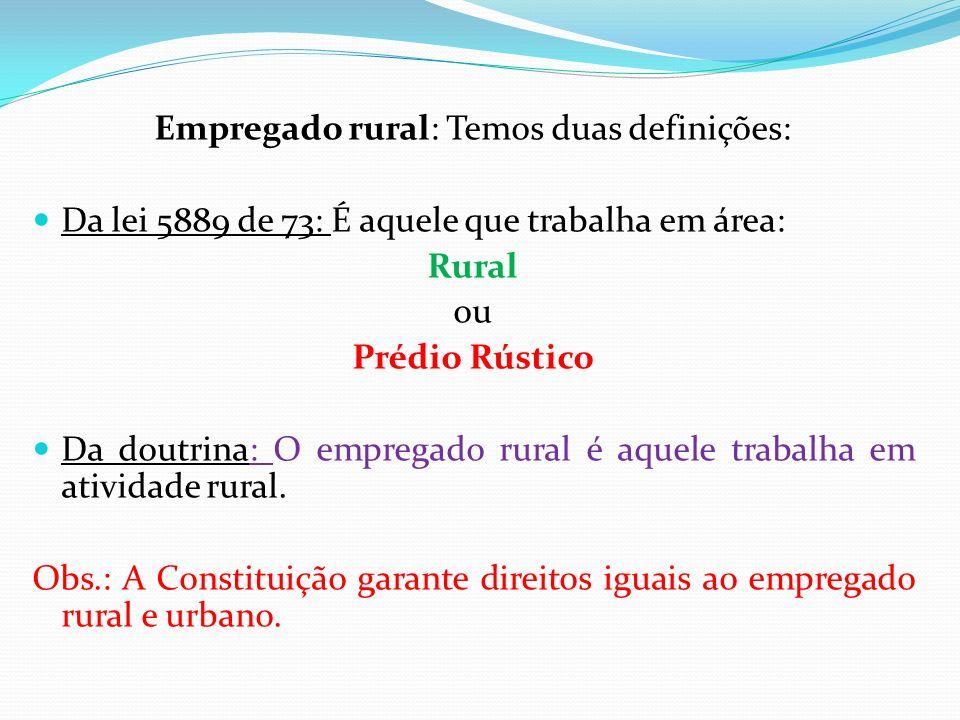 Empregado rural: Temos duas definições: Da lei 5889 de 73: É aquele que trabalha em área: Rural ou Prédio Rústico Da doutrina: O empregado rural é aqu