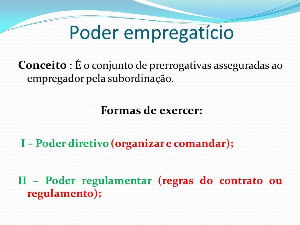 Poder empregatício Conceito : É o conjunto de prerrogativas asseguradas ao empregador pela subordinação. Formas de exercer: I – Poder diretivo (organi