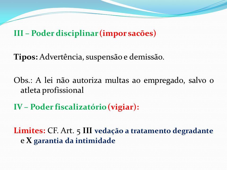III – Poder disciplinar (impor sacões) Tipos: Advertência, suspensão e demissão. Obs.: A lei não autoriza multas ao empregado, salvo o atleta profissi