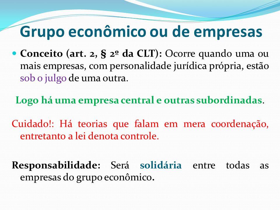 Grupo econômico ou de empresas Conceito (art. 2, § 2º da CLT): Ocorre quando uma ou mais empresas, com personalidade jurídica própria, estão sob o jul