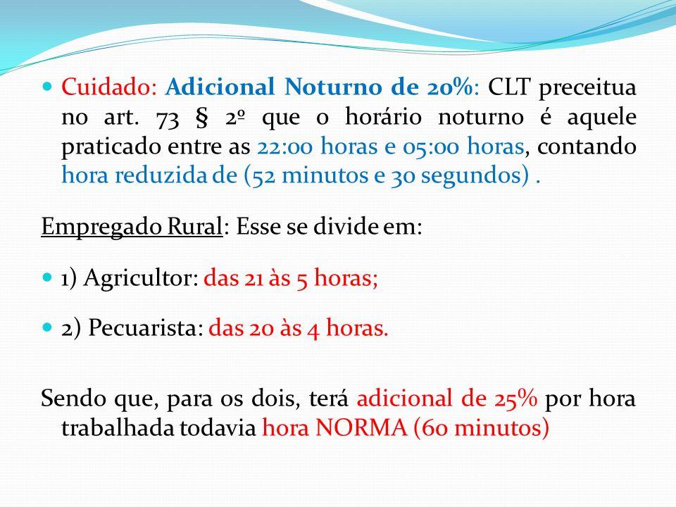 Cuidado: Adicional Noturno de 20%: CLT preceitua no art. 73 § 2º que o horário noturno é aquele praticado entre as 22:00 horas e 05:00 horas, contando