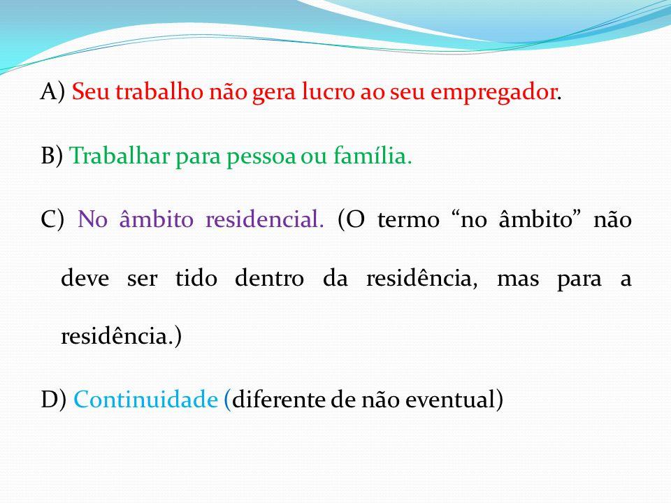 A) Seu trabalho não gera lucro ao seu empregador. B) Trabalhar para pessoa ou família. C) No âmbito residencial. (O termo no âmbito não deve ser tido