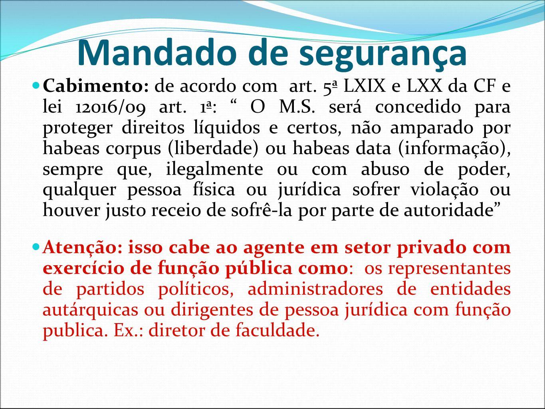 Mandado de segurança Cabimento: de acordo com art. 5ª LXIX e LXX da CF e lei 12016/09 art. 1ª: O M.S. será concedido para proteger direitos líquidos e