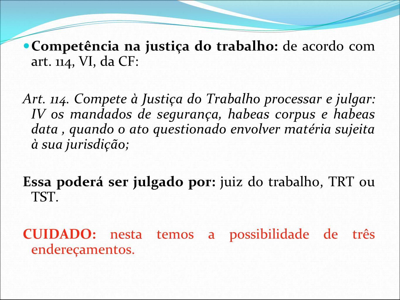 Competência na justiça do trabalho: de acordo com art. 114, VI, da CF: Art. 114. Compete à Justiça do Trabalho processar e julgar: IV os mandados de s