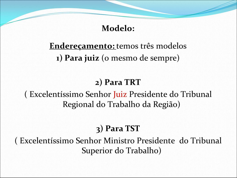 Modelo: Endereçamento: temos três modelos 1) Para juiz (o mesmo de sempre) 2) Para TRT ( Excelentíssimo Senhor Juiz Presidente do Tribunal Regional do