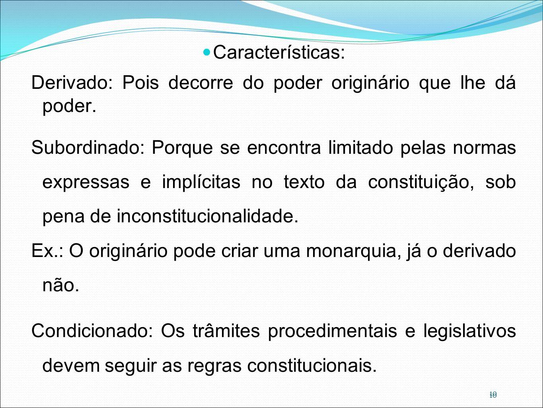 10 Características: Derivado: Pois decorre do poder originário que lhe dá poder. Subordinado: Porque se encontra limitado pelas normas expressas e imp