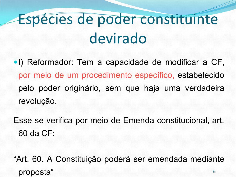 11 Espécies de poder constituinte devirado I) Reformador: Tem a capacidade de modificar a CF, por meio de um procedimento específico, estabelecido pel