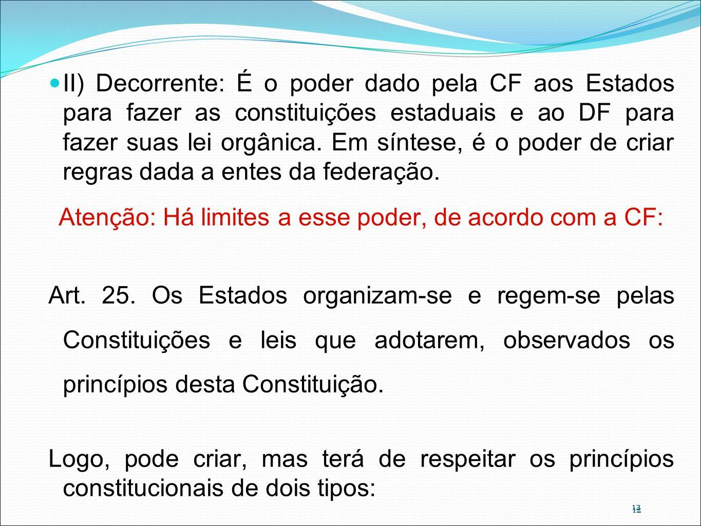 12 II) Decorrente: É o poder dado pela CF aos Estados para fazer as constituições estaduais e ao DF para fazer suas lei orgânica. Em síntese, é o pode