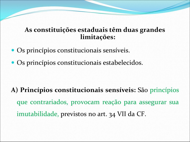 As constituições estaduais têm duas grandes limitações: Os princípios constitucionais sensíveis. Os princípios constitucionais estabelecidos. A) Princ