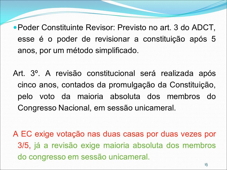 15 Poder Constituinte Revisor: Previsto no art. 3 do ADCT, esse é o poder de revisionar a constituição após 5 anos, por um método simplificado. Art. 3