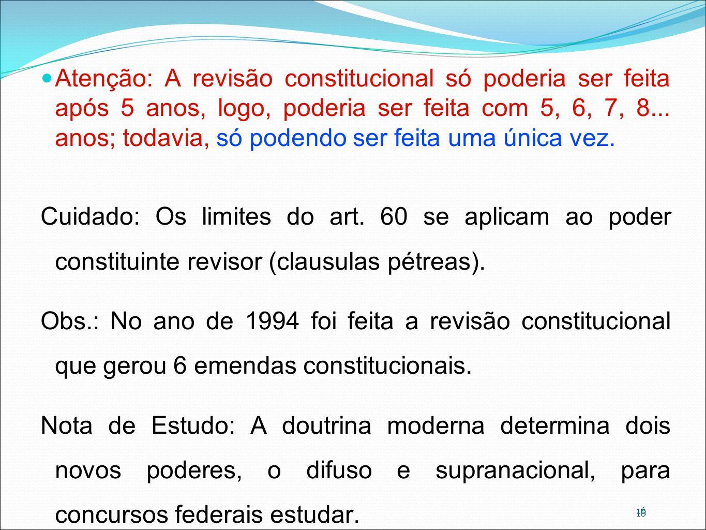 16 Atenção: A revisão constitucional só poderia ser feita após 5 anos, logo, poderia ser feita com 5, 6, 7, 8... anos; todavia, só podendo ser feita u