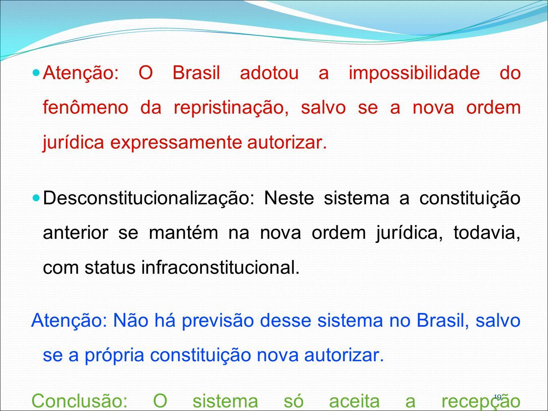 19 Atenção: O Brasil adotou a impossibilidade do fenômeno da repristinação, salvo se a nova ordem jurídica expressamente autorizar. Desconstitucionali
