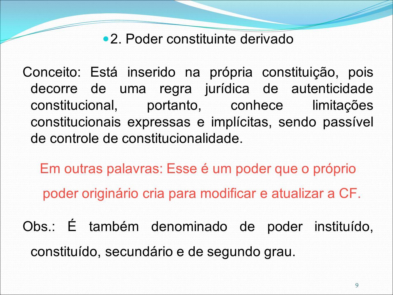 9 2. Poder constituinte derivado Conceito: Está inserido na própria constituição, pois decorre de uma regra jurídica de autenticidade constitucional,
