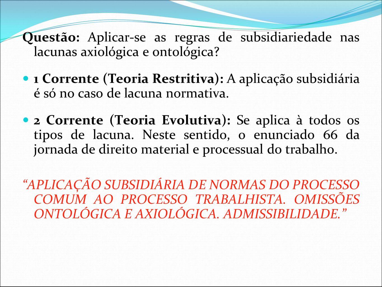 Questão: Aplicar-se as regras de subsidiariedade nas lacunas axiológica e ontológica? 1 Corrente (Teoria Restritiva): A aplicação subsidiária é só no