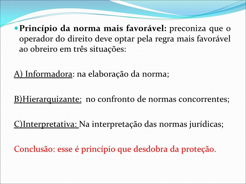 Princípio da norma mais favorável: preconiza que o operador do direito deve optar pela regra mais favorável ao obreiro em três situações: A) Informado