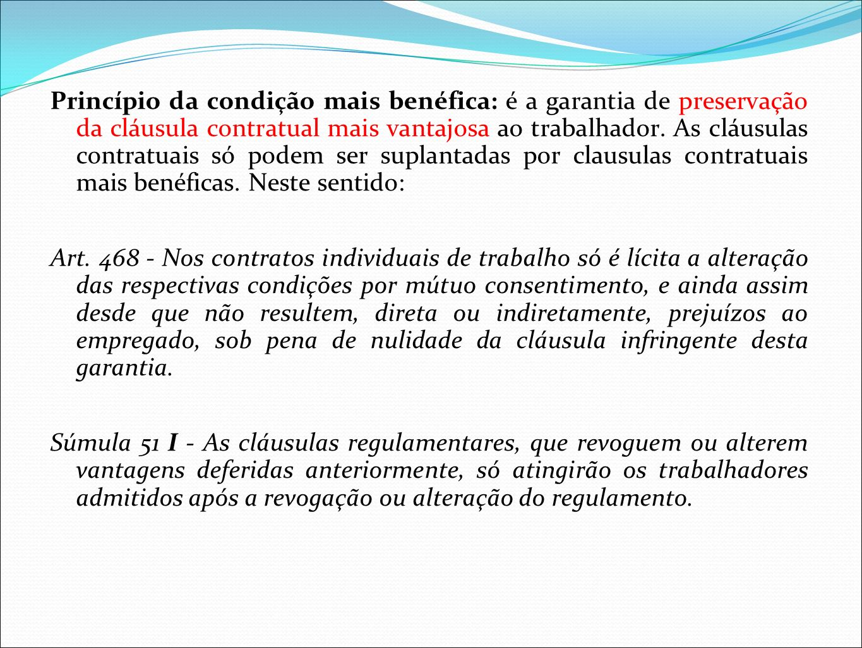 Princípio da condição mais benéfica: é a garantia de preservação da cláusula contratual mais vantajosa ao trabalhador. As cláusulas contratuais só pod