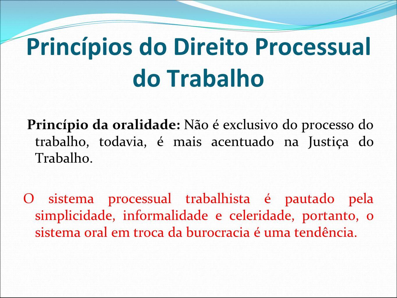 Princípios do Direito Processual do Trabalho Princípio da oralidade: Não é exclusivo do processo do trabalho, todavia, é mais acentuado na Justiça do