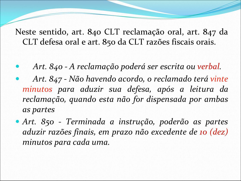 Neste sentido, art. 840 CLT reclamação oral, art. 847 da CLT defesa oral e art. 850 da CLT razões fiscais orais. Art. 840 - A reclamação poderá ser es
