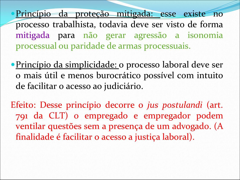 Princípio da proteção mitigada: esse existe no processo trabalhista, todavia deve ser visto de forma mitigada para não gerar agressão a isonomia proce
