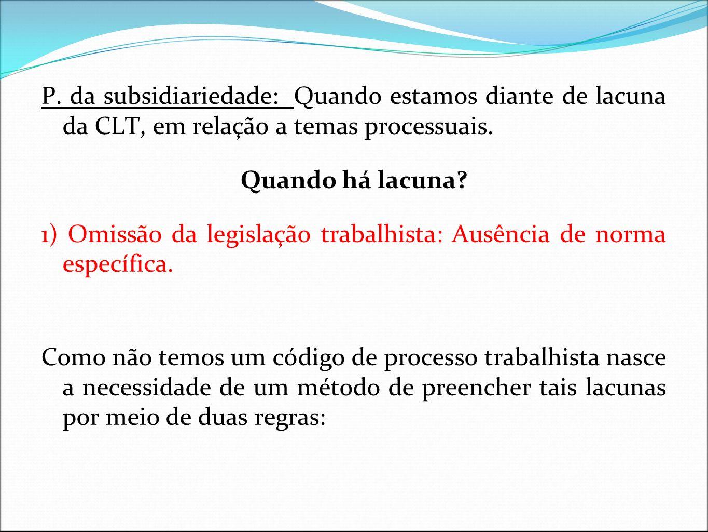 P. da subsidiariedade: Quando estamos diante de lacuna da CLT, em relação a temas processuais. Quando há lacuna? 1) Omissão da legislação trabalhista: