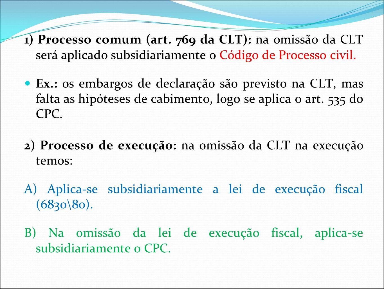 1) Processo comum (art. 769 da CLT): na omissão da CLT será aplicado subsidiariamente o Código de Processo civil. Ex.: os embargos de declaração são p