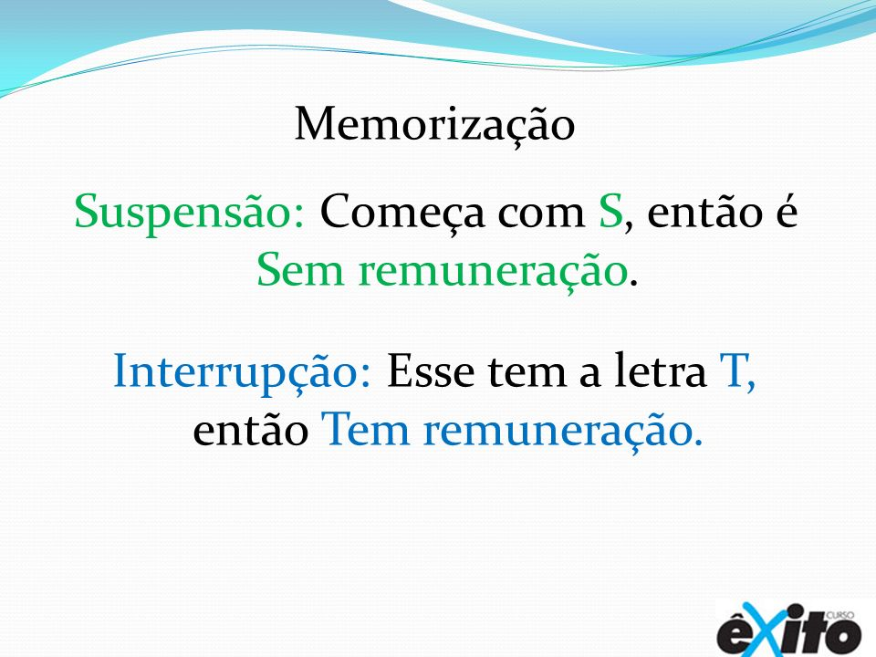 Memorização Suspensão: Começa com S, então é Sem remuneração. Interrupção: Esse tem a letra T, então Tem remuneração.