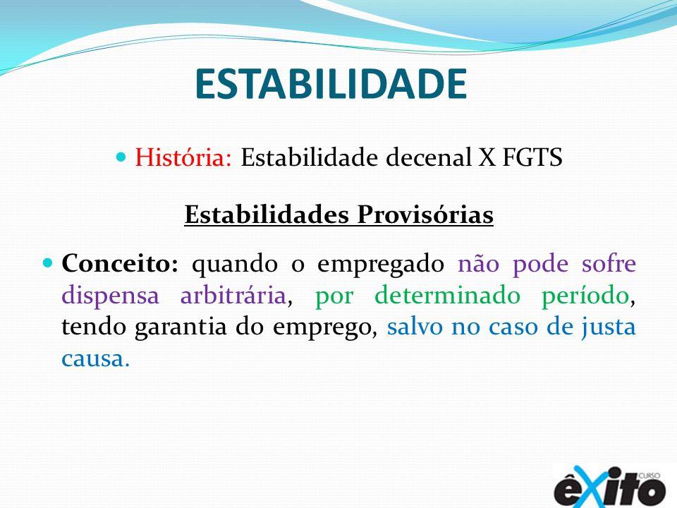 ESTABILIDADE História: Estabilidade decenal X FGTS Estabilidades Provisórias Conceito: quando o empregado não pode sofre dispensa arbitrária, por dete