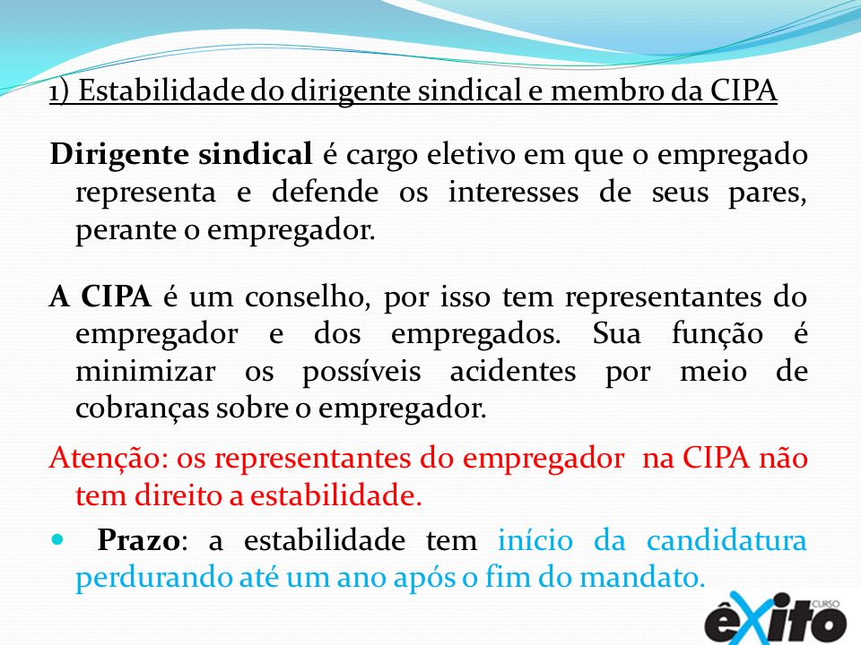 1) Estabilidade do dirigente sindical e membro da CIPA Dirigente sindical é cargo eletivo em que o empregado representa e defende os interesses de seu