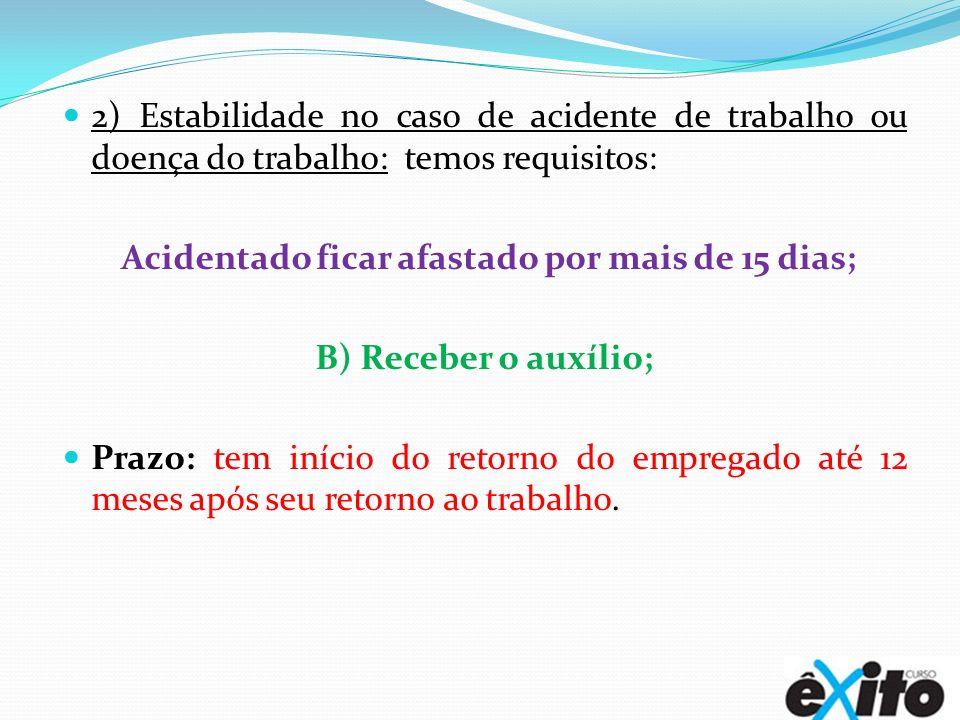 2) Estabilidade no caso de acidente de trabalho ou doença do trabalho: temos requisitos: Acidentado ficar afastado por mais de 15 dias; B) Receber o a