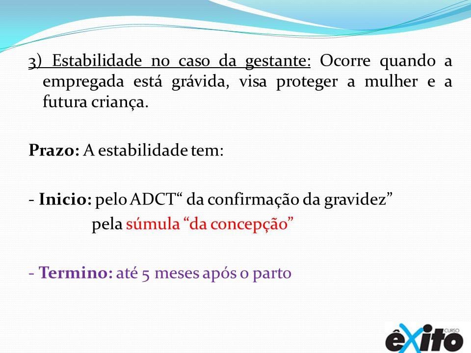 3) Estabilidade no caso da gestante: Ocorre quando a empregada está grávida, visa proteger a mulher e a futura criança. Prazo: A estabilidade tem: - I