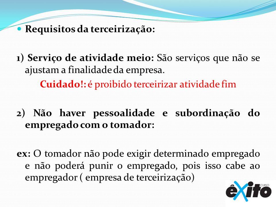 Requisitos da terceirização: 1) Serviço de atividade meio: São serviços que não se ajustam a finalidade da empresa. Cuidado!: é proibido terceirizar a