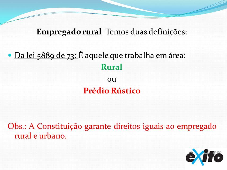 Empregado rural: Temos duas definições: Da lei 5889 de 73: É aquele que trabalha em área: Rural ou Prédio Rústico Obs.: A Constituição garante direito