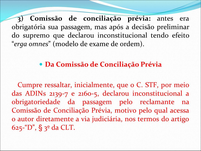3) Comissão de conciliação prévia: antes era obrigatória sua passagem, mas após a decisão preliminar do supremo que declarou inconstitucional tendo ef