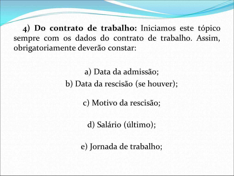 4) Do contrato de trabalho: Iniciamos este tópico sempre com os dados do contrato de trabalho. Assim, obrigatoriamente deverão constar: a) Data da adm