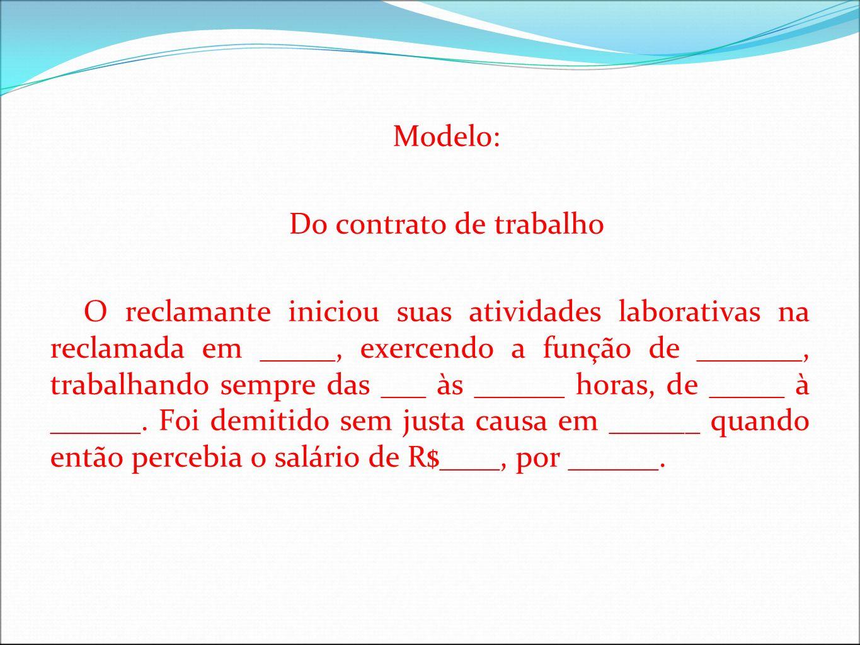 Modelo: Do contrato de trabalho O reclamante iniciou suas atividades laborativas na reclamada em _____, exercendo a função de _______, trabalhando sem