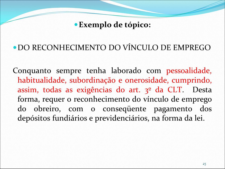 25 Exemplo de tópico: DO RECONHECIMENTO DO VÍNCULO DE EMPREGO Conquanto sempre tenha laborado com pessoalidade, habitualidade, subordinação e onerosid