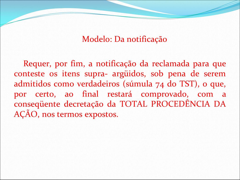 Modelo: Da notificação Requer, por fim, a notificação da reclamada para que conteste os itens supra- argüidos, sob pena de serem admitidos como verdad