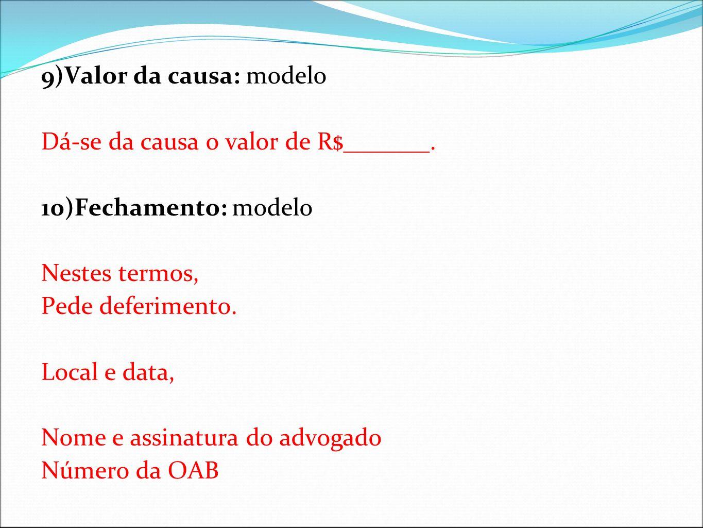 9)Valor da causa: modelo Dá-se da causa o valor de R$_______. 10)Fechamento: modelo Nestes termos, Pede deferimento. Local e data, Nome e assinatura d