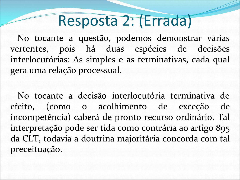 Resposta 2: (Errada) No tocante a questão, podemos demonstrar várias vertentes, pois há duas espécies de decisões interlocutórias: As simples e as ter